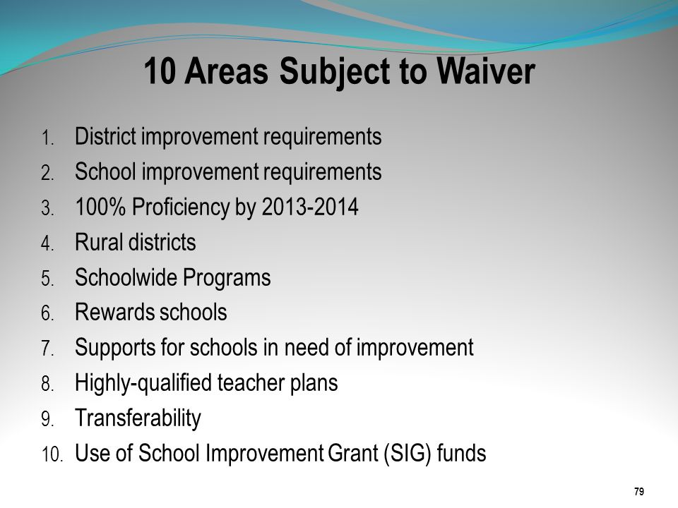 10 Areas Subject to Waiver 1. District improvement requirements 2. School improvement requirements 3. 100% Proficiency by 2013-2014 4. Rural districts