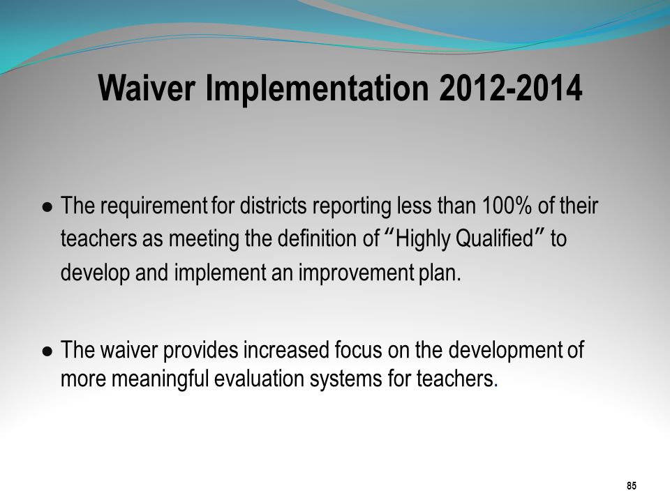 Waiver Implementation 2012-2014 The requirement for districts reporting less than 100% of their teachers as meeting the definition of Highly Qualified