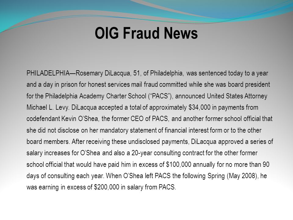 OIG Fraud News PHILADELPHIARosemary DiLacqua, 51, of Philadelphia, was sentenced today to a year and a day in prison for honest services mail fraud co