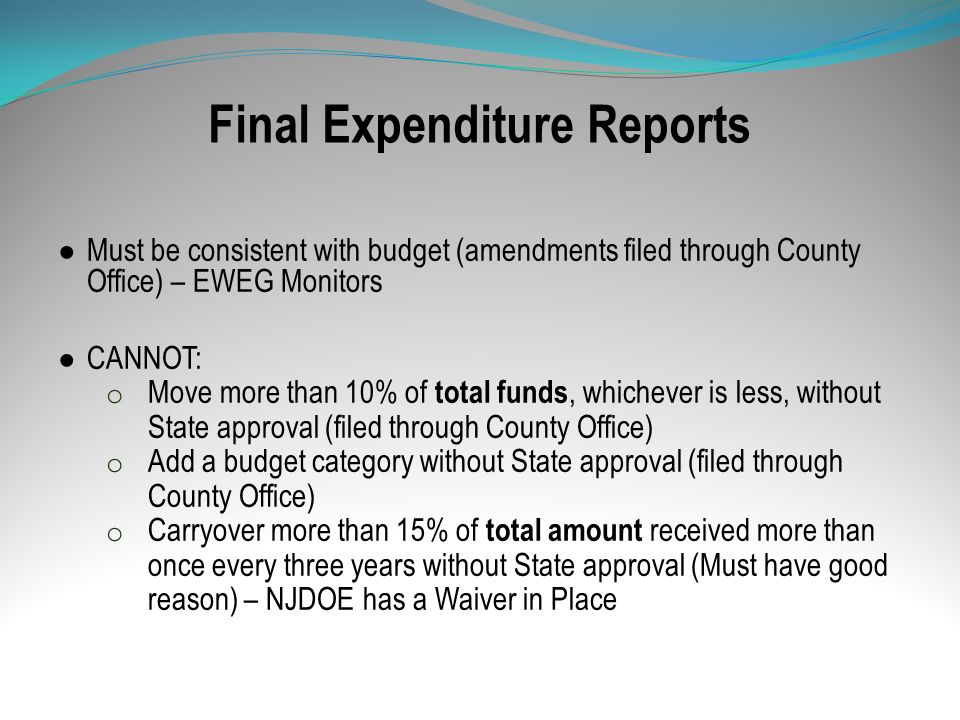 Final Expenditure Reports Must be consistent with budget (amendments filed through County Office) – EWEG Monitors CANNOT: o Move more than 10% of tota