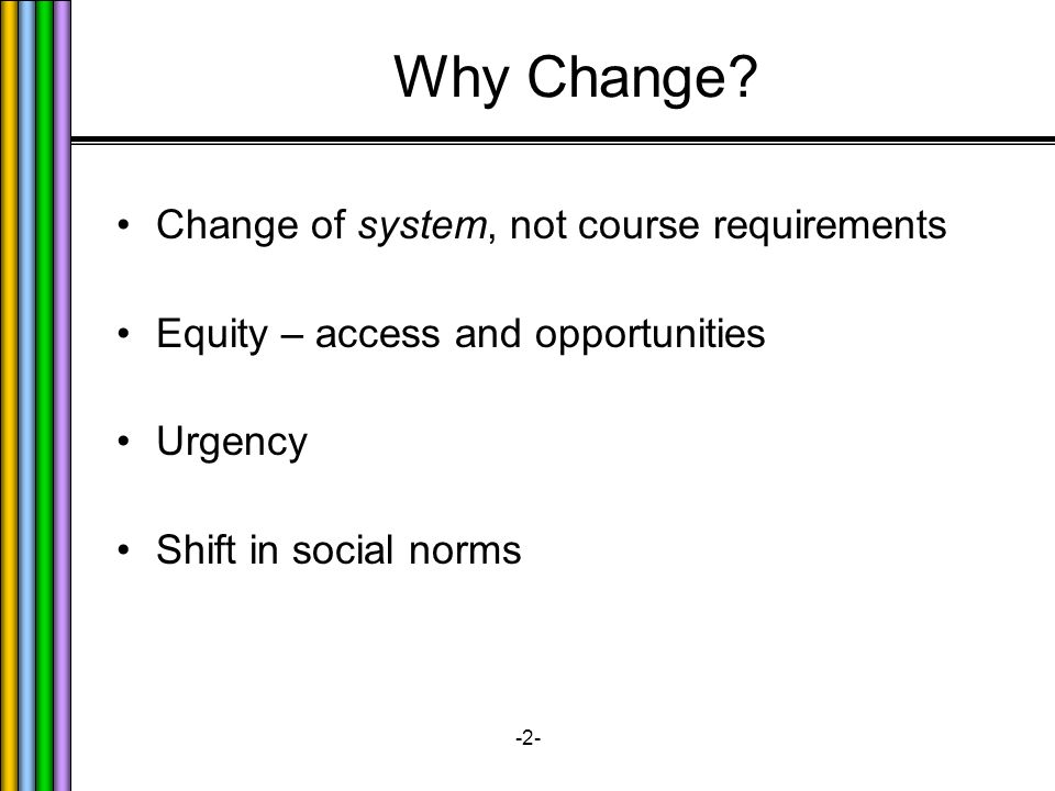 -2- Why Change? Change of system, not course requirements Equity – access and opportunities Urgency Shift in social norms