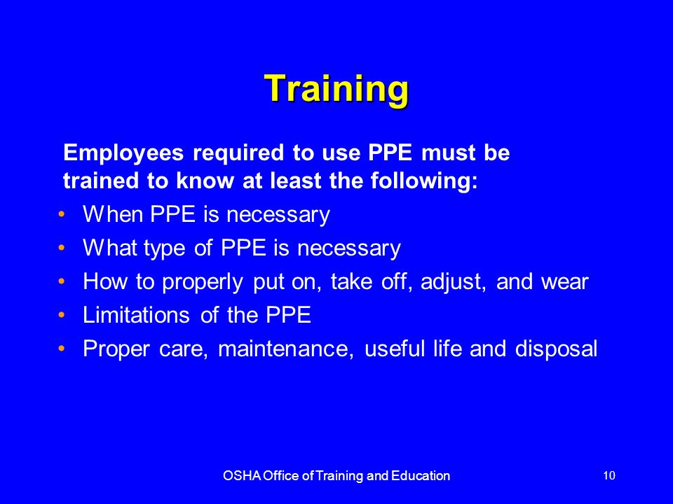 OSHA Office of Training and Education 10 Training When PPE is necessary What type of PPE is necessary How to properly put on, take off, adjust, and we