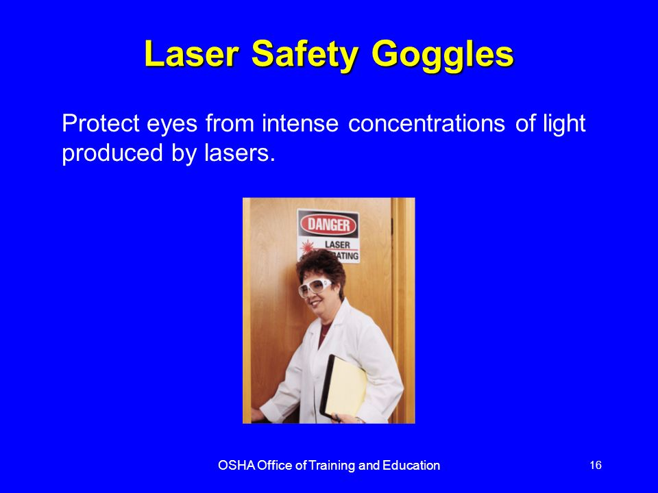 OSHA Office of Training and Education 16 Laser Safety Goggles Protect eyes from intense concentrations of light produced by lasers.