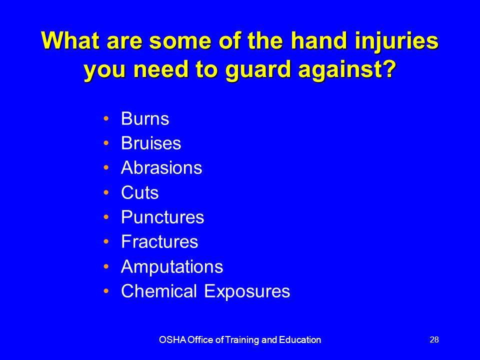 OSHA Office of Training and Education 28 What are some of the hand injuries you need to guard against? Burns Bruises Abrasions Cuts Punctures Fracture