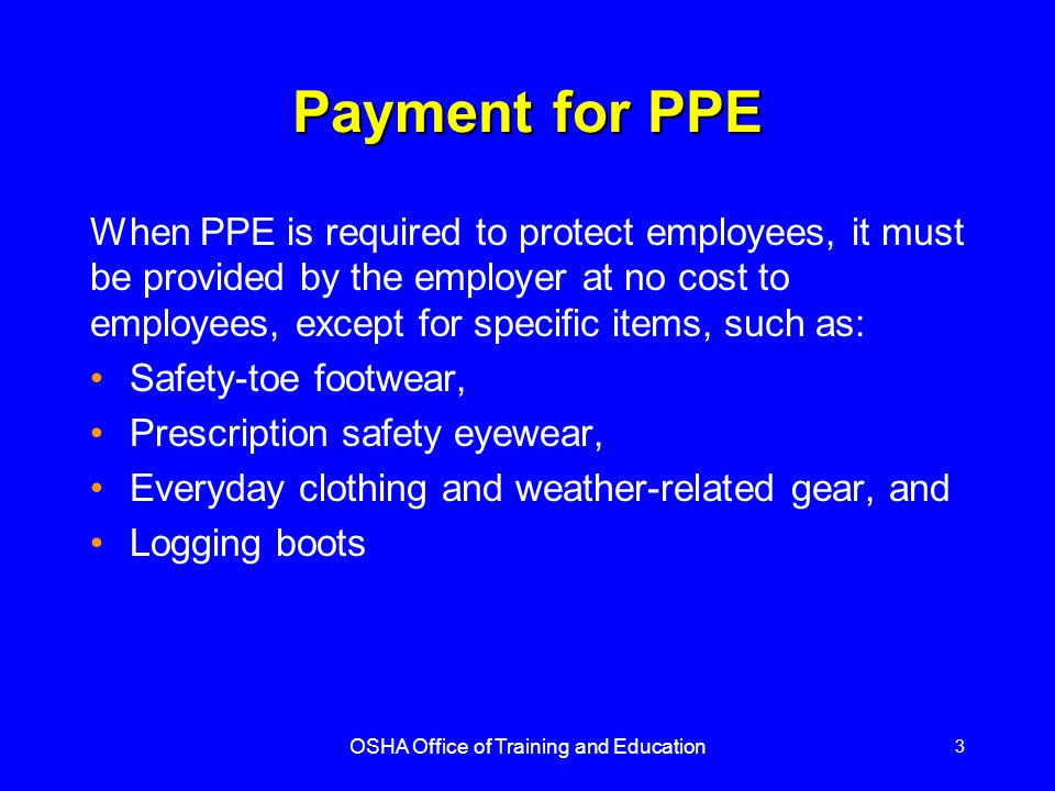 OSHA Office of Training and Education 3 Payment for PPE When PPE is required to protect employees, it must be provided by the employer at no cost to e