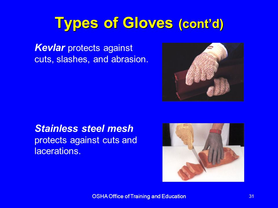 OSHA Office of Training and Education 31 Kevlar protects against cuts, slashes, and abrasion. Stainless steel mesh protects against cuts and laceratio