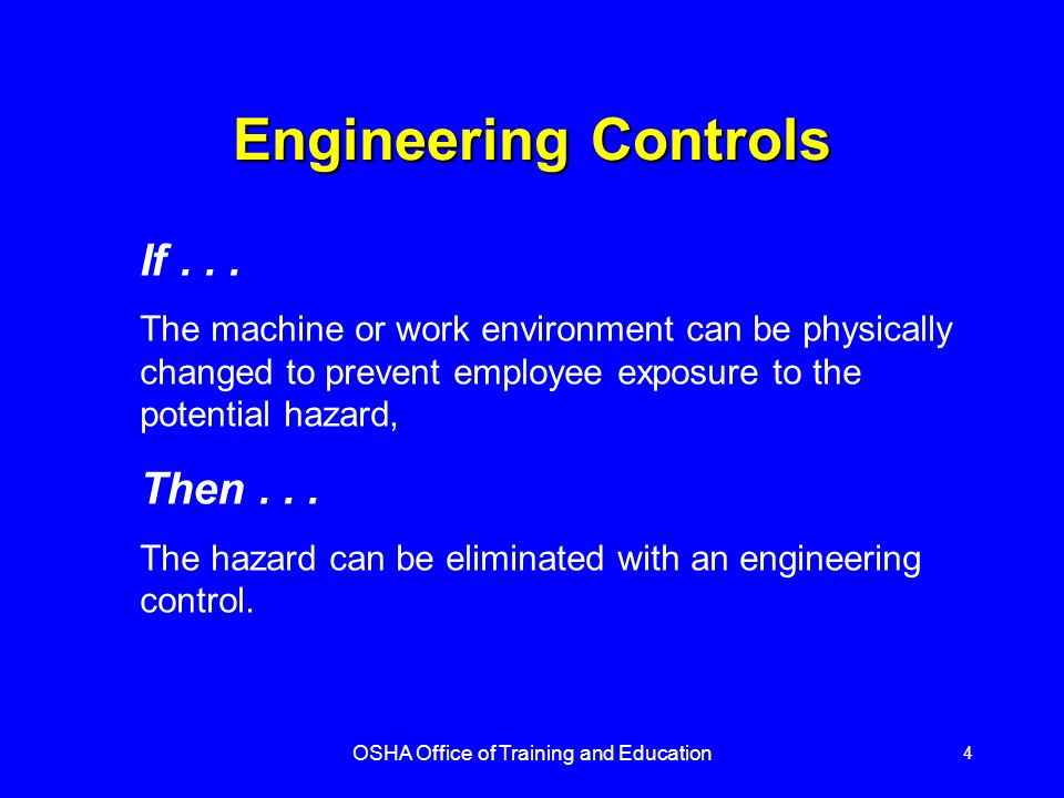 OSHA Office of Training and Education 4 Engineering Controls If... The machine or work environment can be physically changed to prevent employee expos