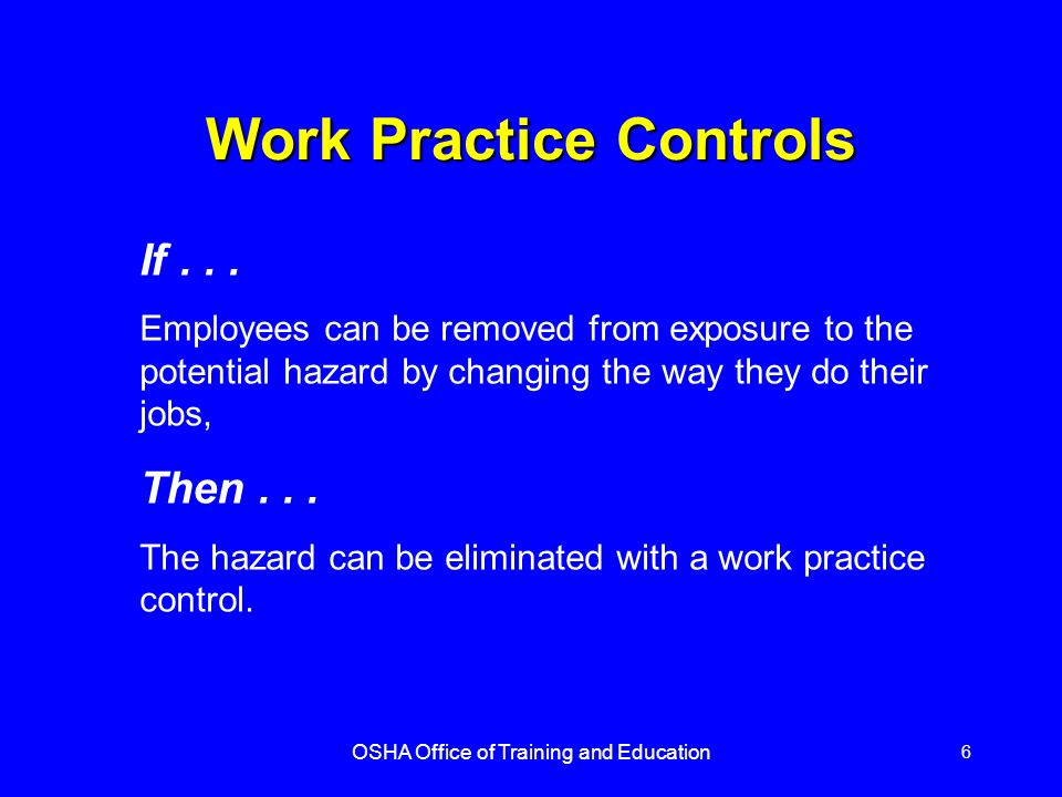 OSHA Office of Training and Education 6 Work Practice Controls If... Employees can be removed from exposure to the potential hazard by changing the wa