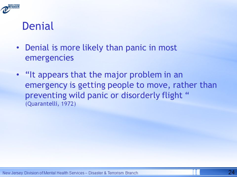 Denial Denial is more likely than panic in most emergencies It appears that the major problem in an emergency is getting people to move, rather than p