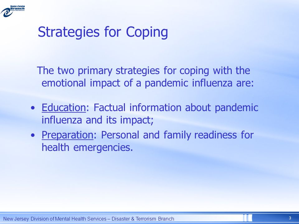 Strategies for Coping The two primary strategies for coping with the emotional impact of a pandemic influenza are: Education: Factual information abou