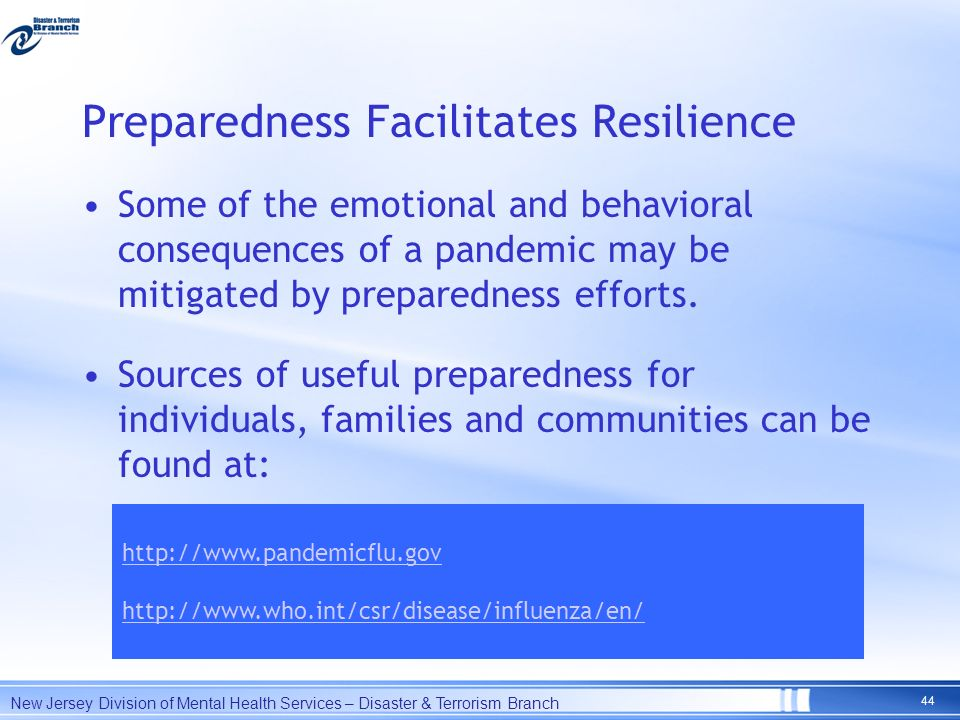 Preparedness Facilitates Resilience Some of the emotional and behavioral consequences of a pandemic may be mitigated by preparedness efforts. Sources