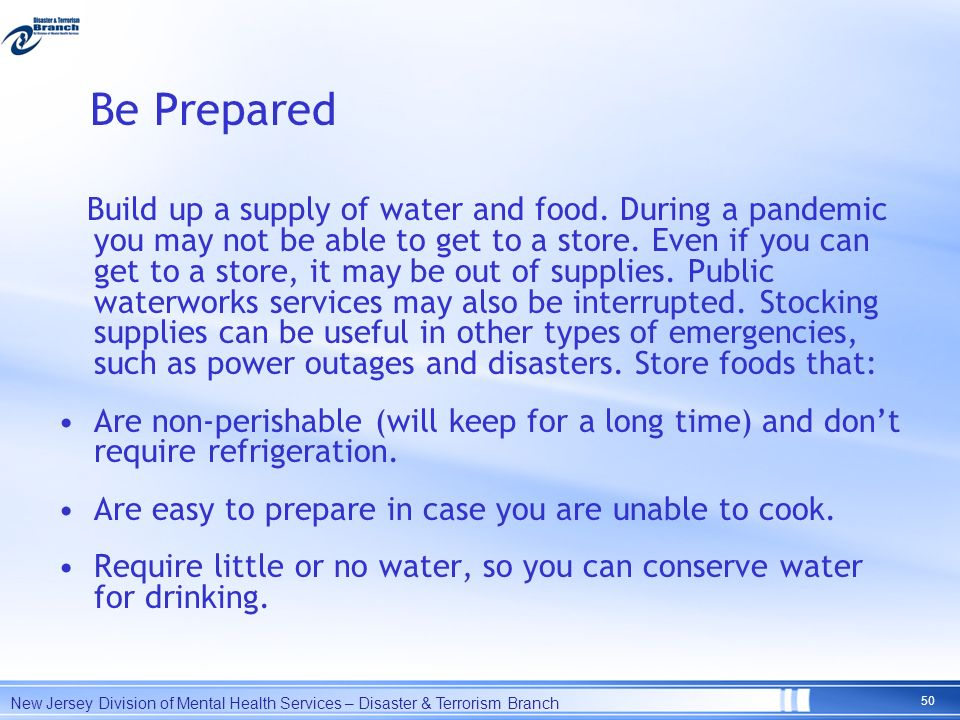Be Prepared Build up a supply of water and food. During a pandemic you may not be able to get to a store. Even if you can get to a store, it may be ou