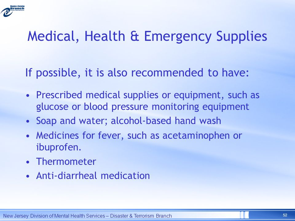 Medical, Health & Emergency Supplies If possible, it is also recommended to have: Prescribed medical supplies or equipment, such as glucose or blood p
