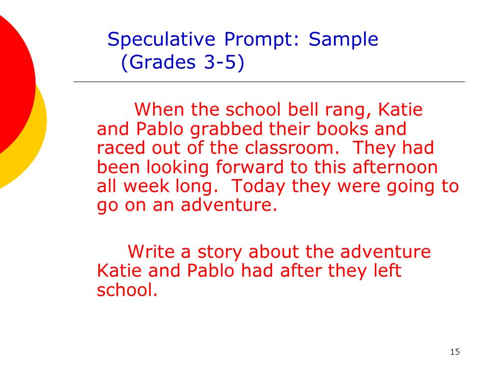15 Speculative Prompt: Sample (Grades 3-5) When the school bell rang, Katie and Pablo grabbed their books and raced out of the classroom.