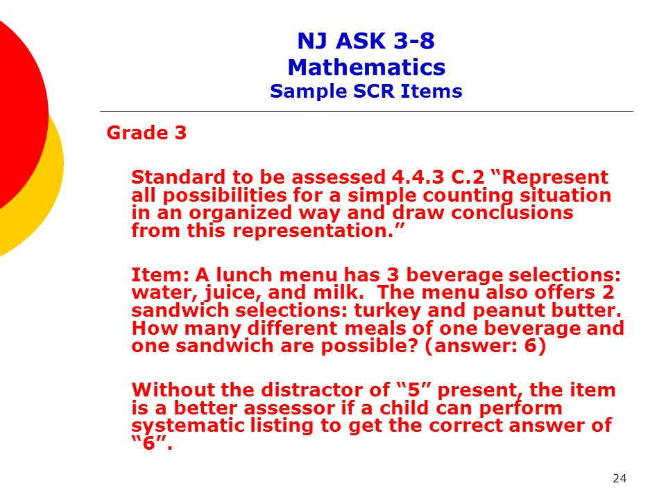 24 NJ ASK 3-8 Mathematics Sample SCR Items Grade 3 Standard to be assessed 4.4.3 C.2 Represent all possibilities for a simple counting situation in an