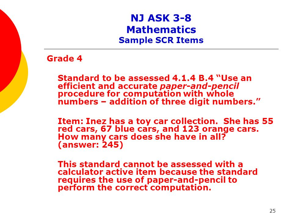25 NJ ASK 3-8 Mathematics Sample SCR Items Grade 4 Standard to be assessed 4.1.4 B.4 Use an efficient and accurate paper-and-pencil procedure for computation with whole numbers – addition of three digit numbers.