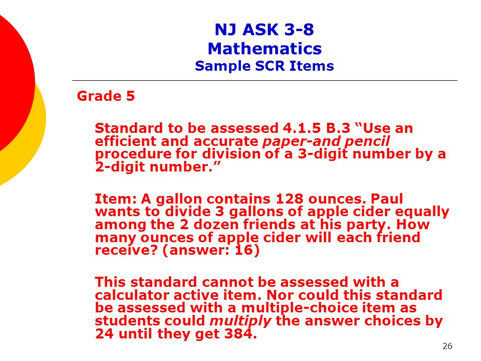 26 NJ ASK 3-8 Mathematics Sample SCR Items Grade 5 Standard to be assessed 4.1.5 B.3 Use an efficient and accurate paper-and pencil procedure for divi