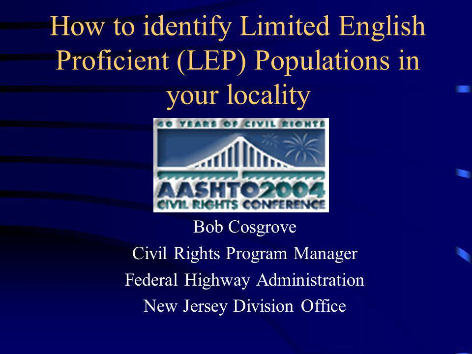 How to identify Limited English Proficient (LEP) Populations in your locality Bob Cosgrove Civil Rights Program Manager Federal Highway Administration New Jersey Division Office
