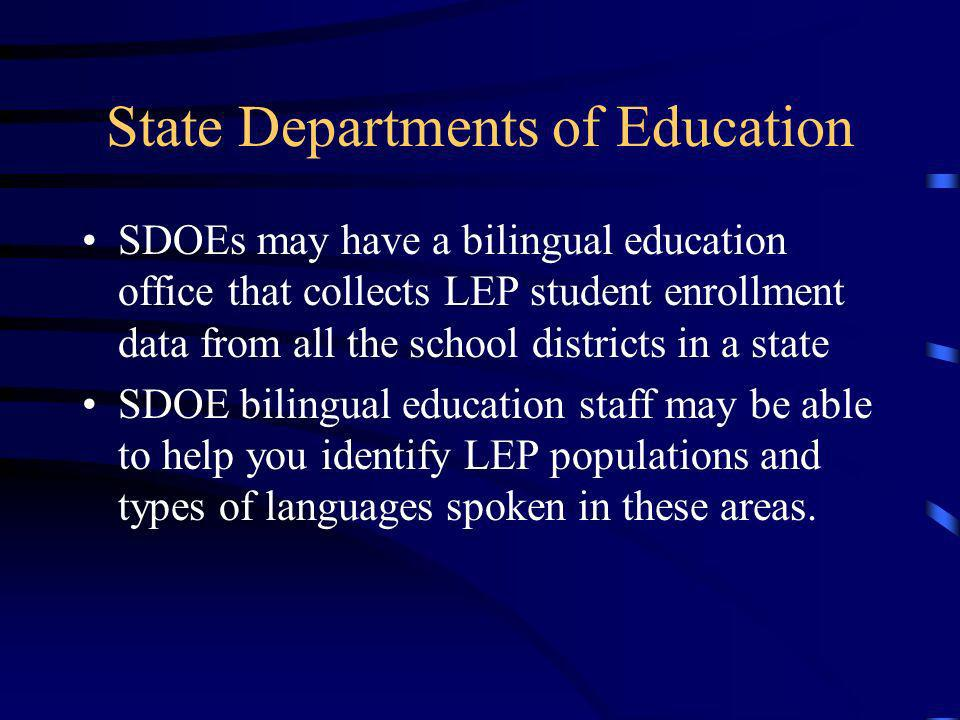 State Departments of Education SDOEs may have a bilingual education office that collects LEP student enrollment data from all the school districts in a state SDOE bilingual education staff may be able to help you identify LEP populations and types of languages spoken in these areas.