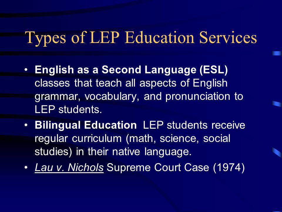 Types of LEP Education Services English as a Second Language (ESL) classes that teach all aspects of English grammar, vocabulary, and pronunciation to LEP students.
