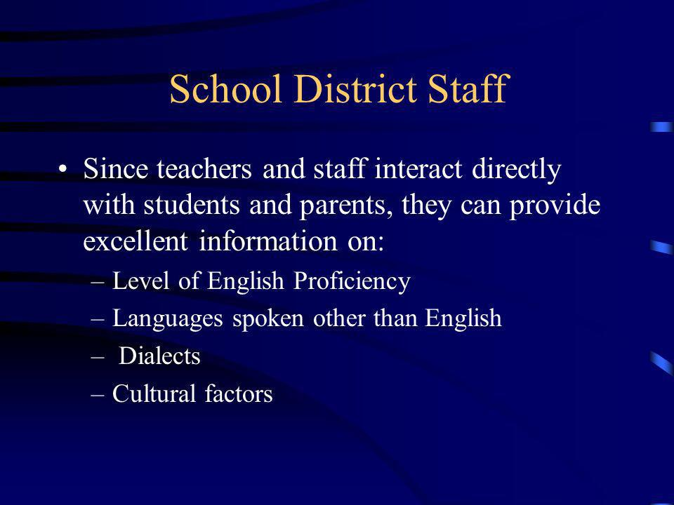School District Staff Since teachers and staff interact directly with students and parents, they can provide excellent information on: –Level of English Proficiency –Languages spoken other than English – Dialects –Cultural factors
