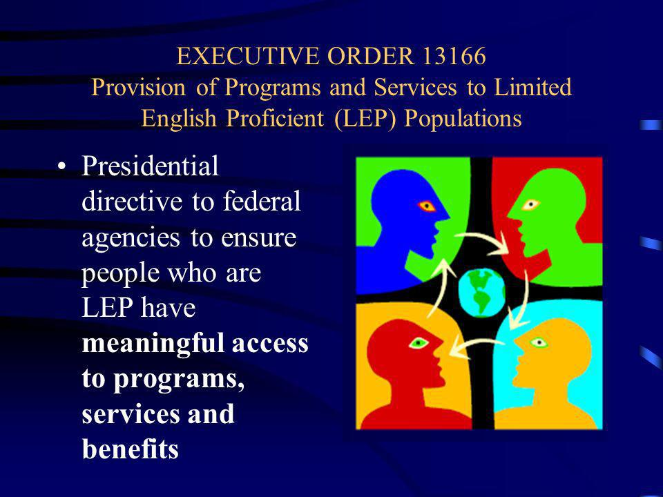 EXECUTIVE ORDER 13166 Provision of Programs and Services to Limited English Proficient (LEP) Populations Presidential directive to federal agencies to ensure people who are LEP have meaningful access to programs, services and benefits