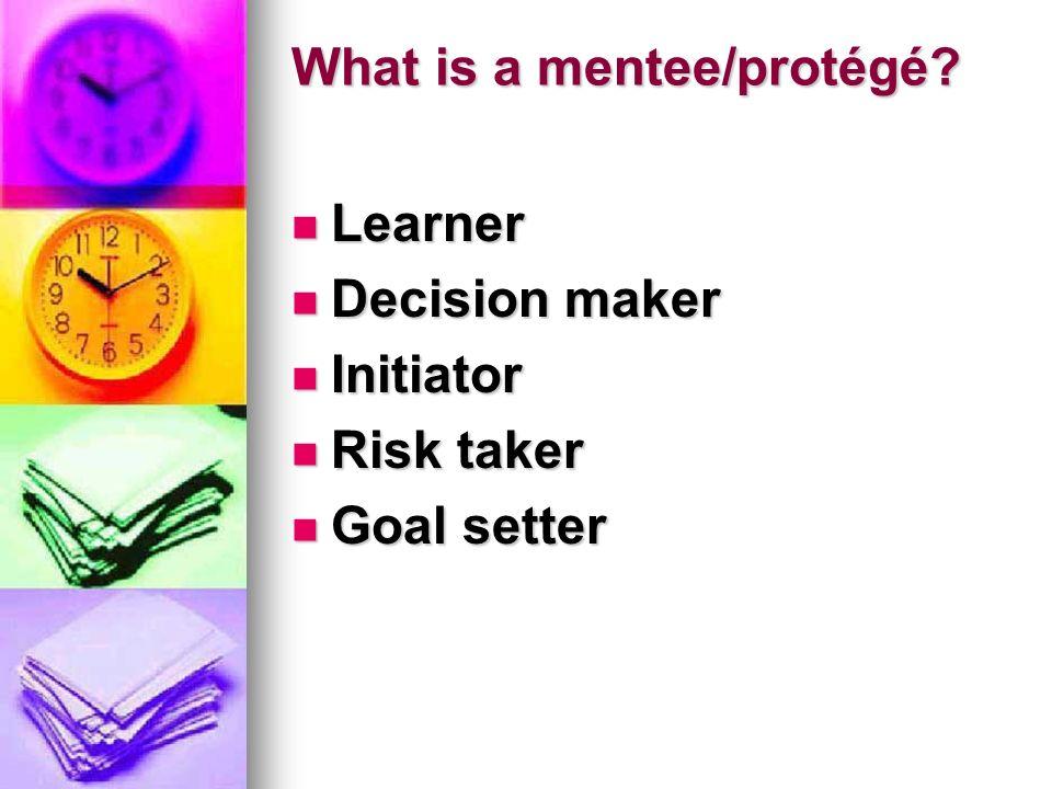 What is a mentee/protégé? Learner Learner Decision maker Decision maker Initiator Initiator Risk taker Risk taker Goal setter Goal setter