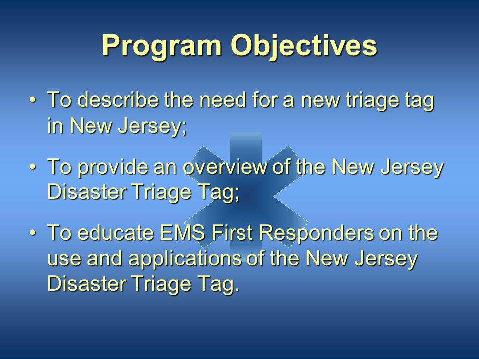 Program Goal The goal of this program is to educate EMS First Responders on the proper use of the New Jersey Disaster Triage Tag.