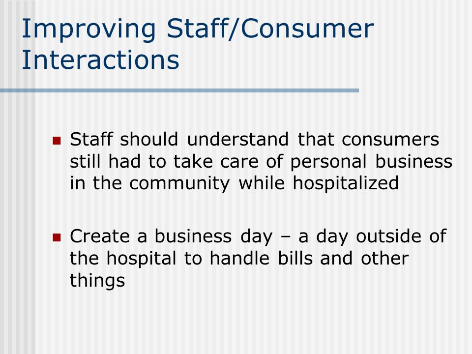 Improving Staff/Consumer Interactions Staff should understand that consumers still had to take care of personal business in the community while hospit