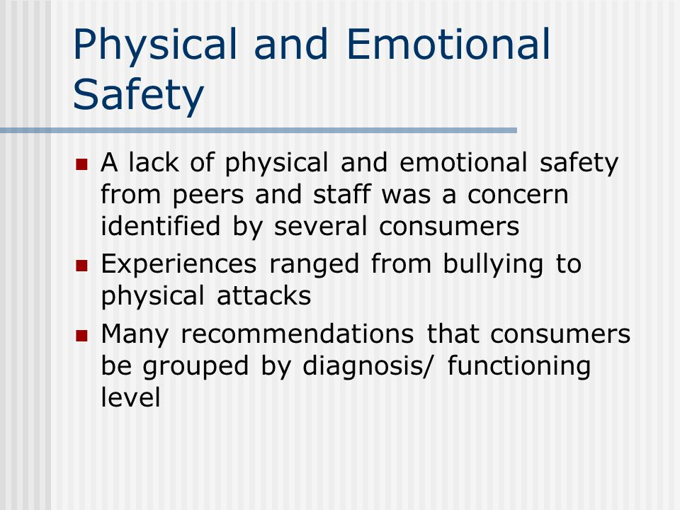 Physical and Emotional Safety A lack of physical and emotional safety from peers and staff was a concern identified by several consumers Experiences r