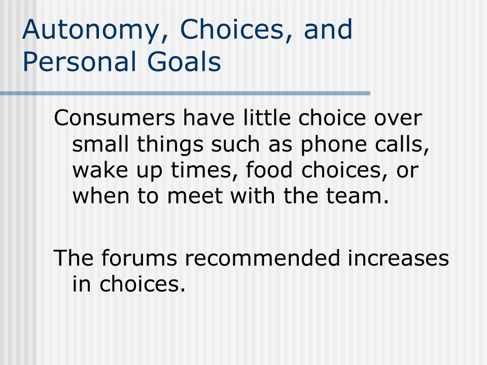 Autonomy, Choices, and Personal Goals Consumers have little choice over small things such as phone calls, wake up times, food choices, or when to meet