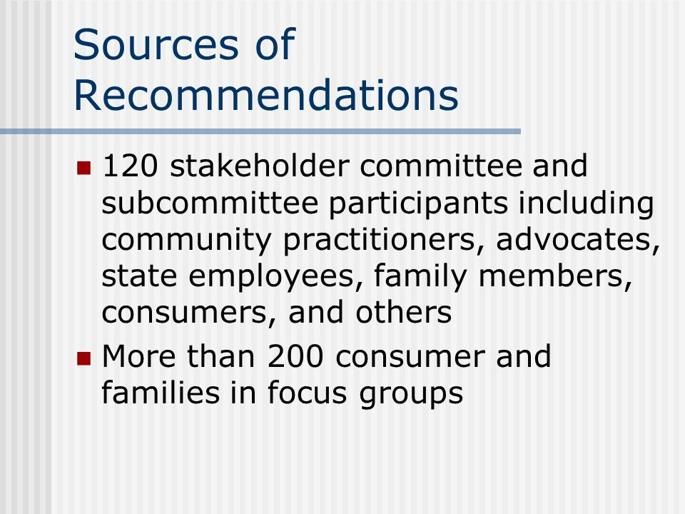 Sources of Recommendations 120 stakeholder committee and subcommittee participants including community practitioners, advocates, state employees, fami
