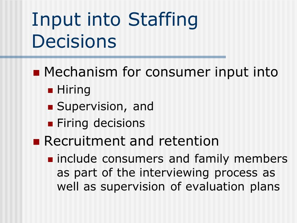 Input into Staffing Decisions Mechanism for consumer input into Hiring Supervision, and Firing decisions Recruitment and retention include consumers a