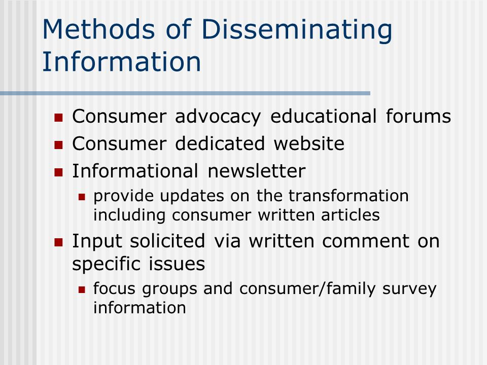 Methods of Disseminating Information Consumer advocacy educational forums Consumer dedicated website Informational newsletter provide updates on the t