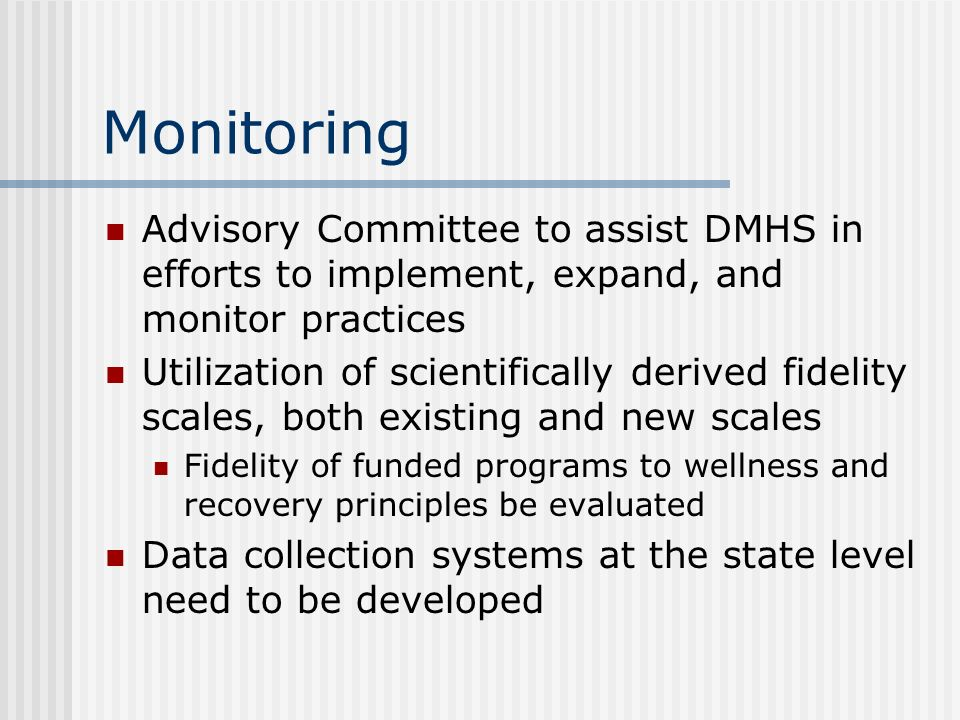 Monitoring Advisory Committee to assist DMHS in efforts to implement, expand, and monitor practices Utilization of scientifically derived fidelity sca