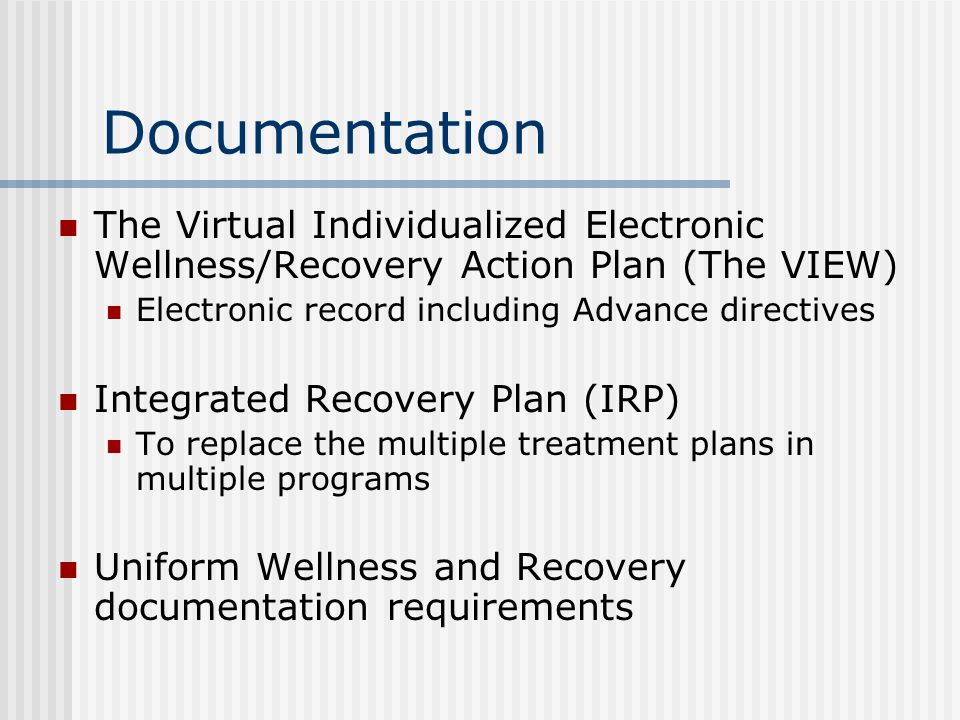 Documentation The Virtual Individualized Electronic Wellness/Recovery Action Plan (The VIEW) Electronic record including Advance directives Integrated