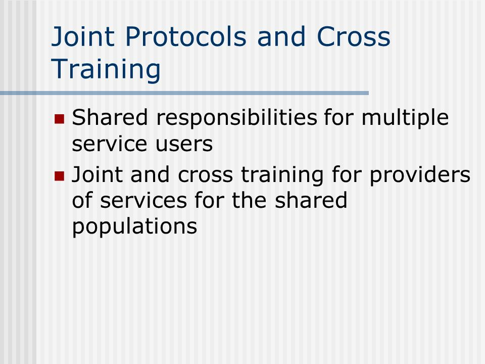 Joint Protocols and Cross Training Shared responsibilities for multiple service users Joint and cross training for providers of services for the share