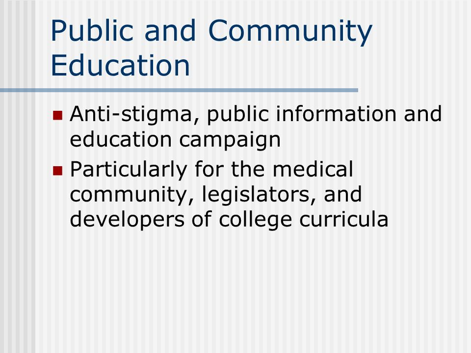 Public and Community Education Anti-stigma, public information and education campaign Particularly for the medical community, legislators, and develop