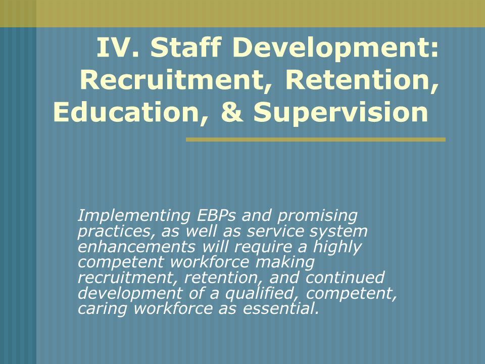 IV. Staff Development: Recruitment, Retention, Education, & Supervision Implementing EBPs and promising practices, as well as service system enhanceme