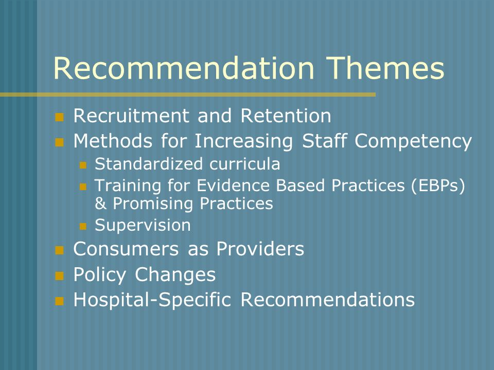Recommendation Themes Recruitment and Retention Methods for Increasing Staff Competency Standardized curricula Training for Evidence Based Practices (