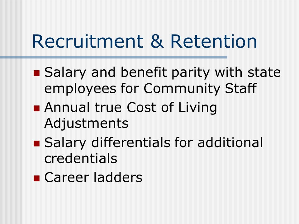 Recruitment & Retention Salary and benefit parity with state employees for Community Staff Annual true Cost of Living Adjustments Salary differentials