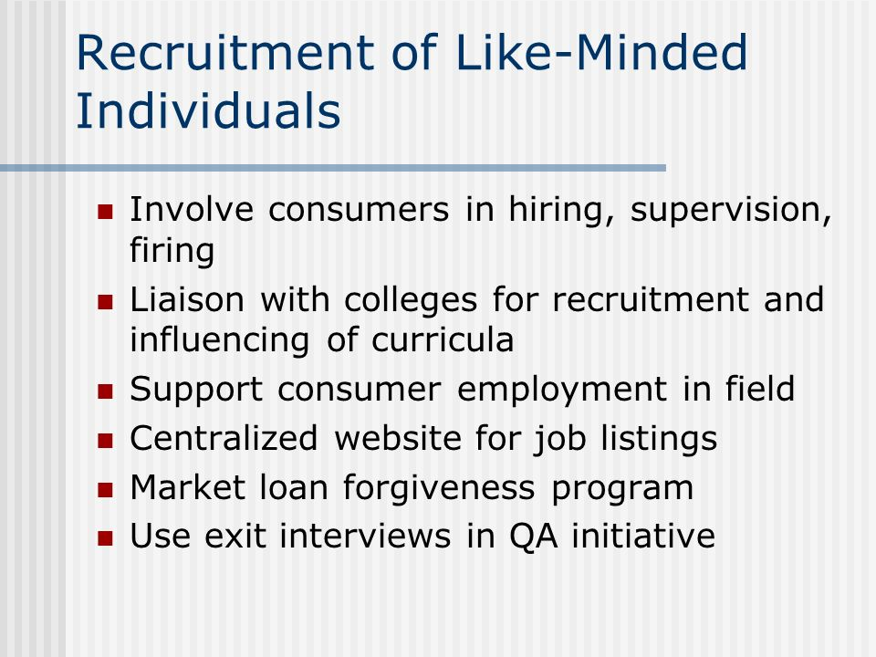 Recruitment of Like-Minded Individuals Involve consumers in hiring, supervision, firing Liaison with colleges for recruitment and influencing of curri