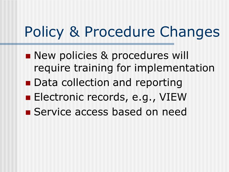 Policy & Procedure Changes New policies & procedures will require training for implementation Data collection and reporting Electronic records, e.g.,