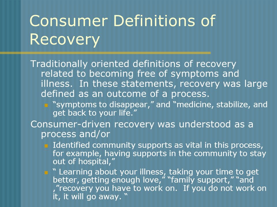Consumer Definitions of Recovery Traditionally oriented definitions of recovery related to becoming free of symptoms and illness. In these statements,