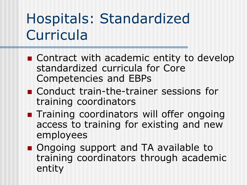 Hospitals: Standardized Curricula Contract with academic entity to develop standardized curricula for Core Competencies and EBPs Conduct train-the-tra