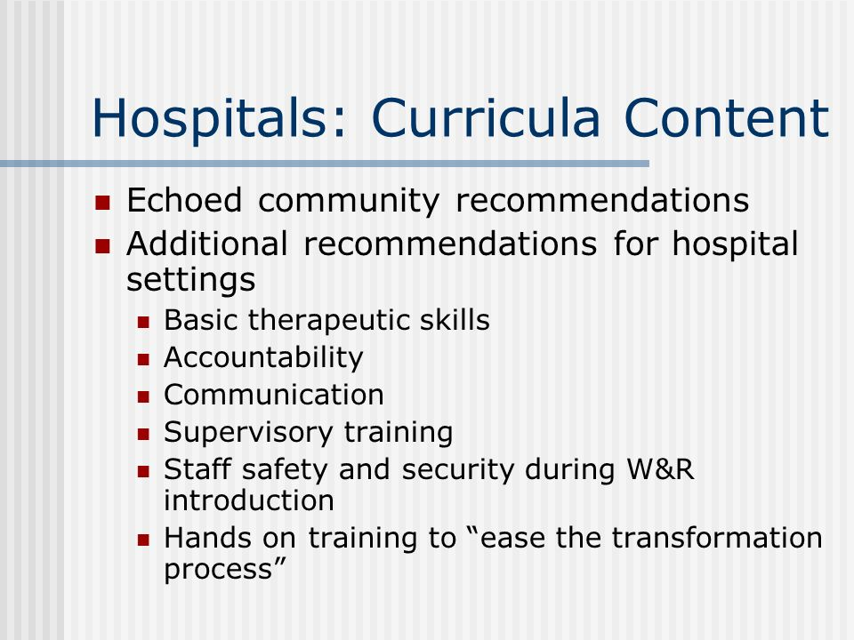 Hospitals: Curricula Content Echoed community recommendations Additional recommendations for hospital settings Basic therapeutic skills Accountability