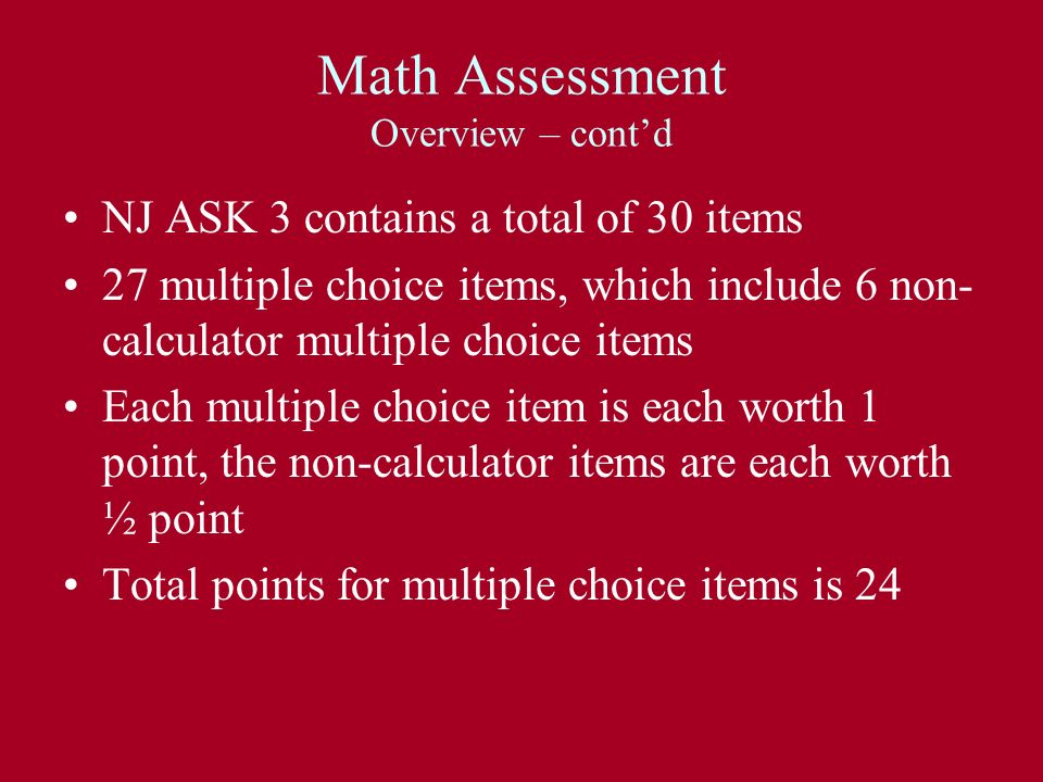 Math Assessment Overview – contd NJ ASK 3 contains a total of 30 items 27 multiple choice items, which include 6 non- calculator multiple choice items