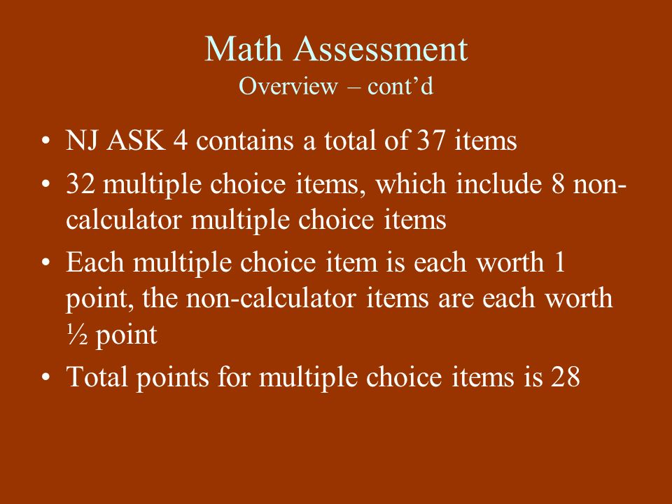 Math Assessment Overview – contd NJ ASK 4 contains a total of 37 items 32 multiple choice items, which include 8 non- calculator multiple choice items
