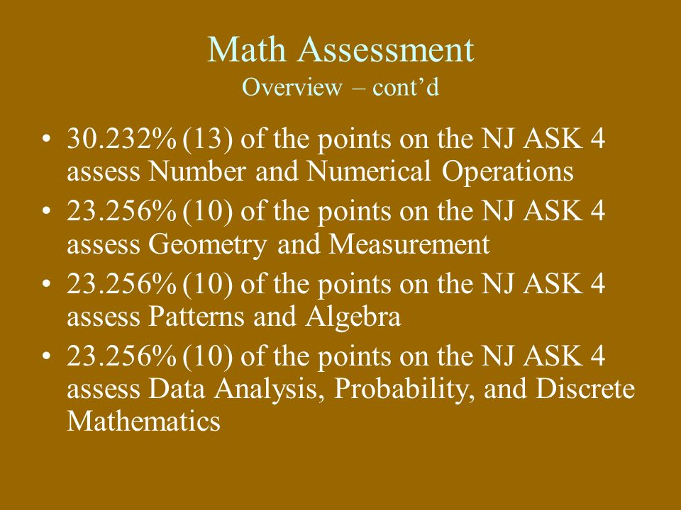 Math Assessment Overview – contd 30.232% (13) of the points on the NJ ASK 4 assess Number and Numerical Operations 23.256% (10) of the points on the N