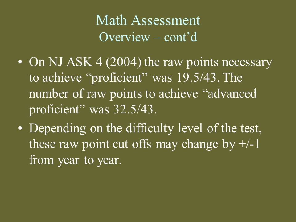 Math Assessment Overview – contd On NJ ASK 4 (2004) the raw points necessary to achieve proficient was 19.5/43. The number of raw points to achieve ad